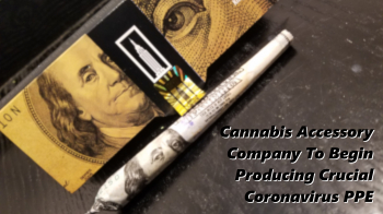 Cannabis Accessory Company To Begin Manufacturing Crucial Coronavirus PPE