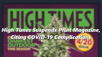 High Times Suspends Print Magazine, Citing COVID-19 Complications