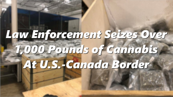 Law Enforcement Seizes Over 1,000 Pounds of Cannabis At U.S.-Canada Border