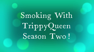 Smoking with TrippyQueen Season Two!!