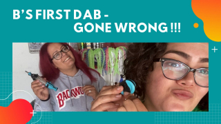 B's First Dab - Gone Wrong!!!