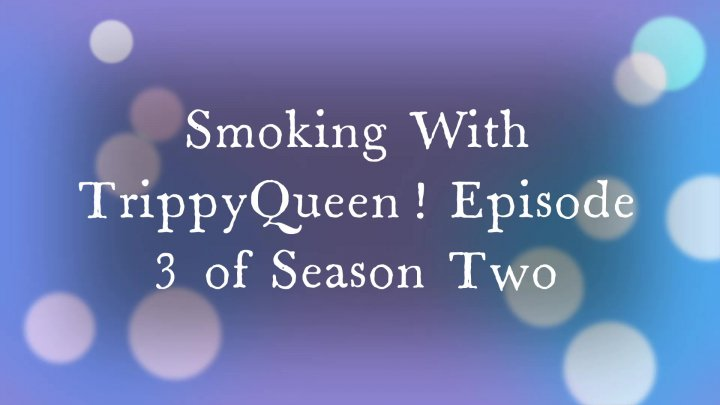 Smoking With TrippyQueen Season Two Episode 3!