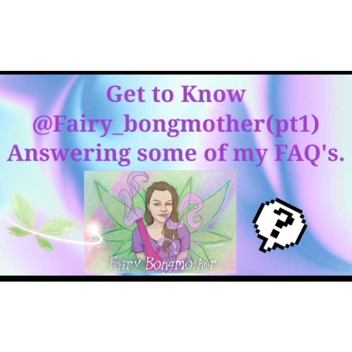 Quick FAQ'S With your Fairy_Bongmother(pt1)