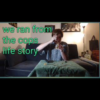 we ran from the cops//  life story