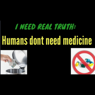 I NEED REAL TRUTH: THE HUMAN BODY DOES NOT NEED MEDICINE