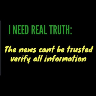 I NEED REAL TRUTH : The news can't be trusted, verify all Information