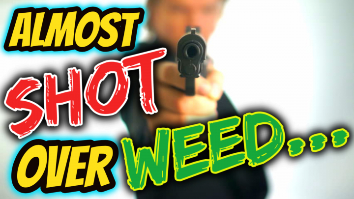 ALMOST SHOT OVER WEED!