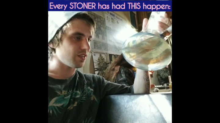 Every STONER has has THIS happen!