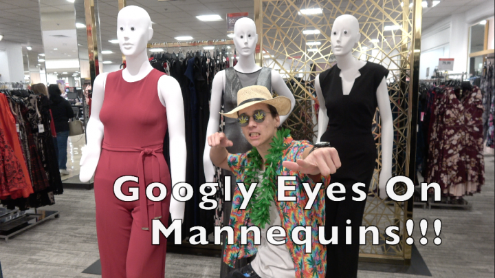 GOOGLY EYES ON MANNEQUINS!!!!