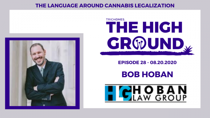 THE LANGUAGE AROUND CANNABIS LEGALIZATION - THE HIGH GROUND E. 28 | BOB HOBAN OF HOBAN LAW GROUP