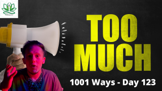 Too Much - 1001 Ways (Actually day 124)
